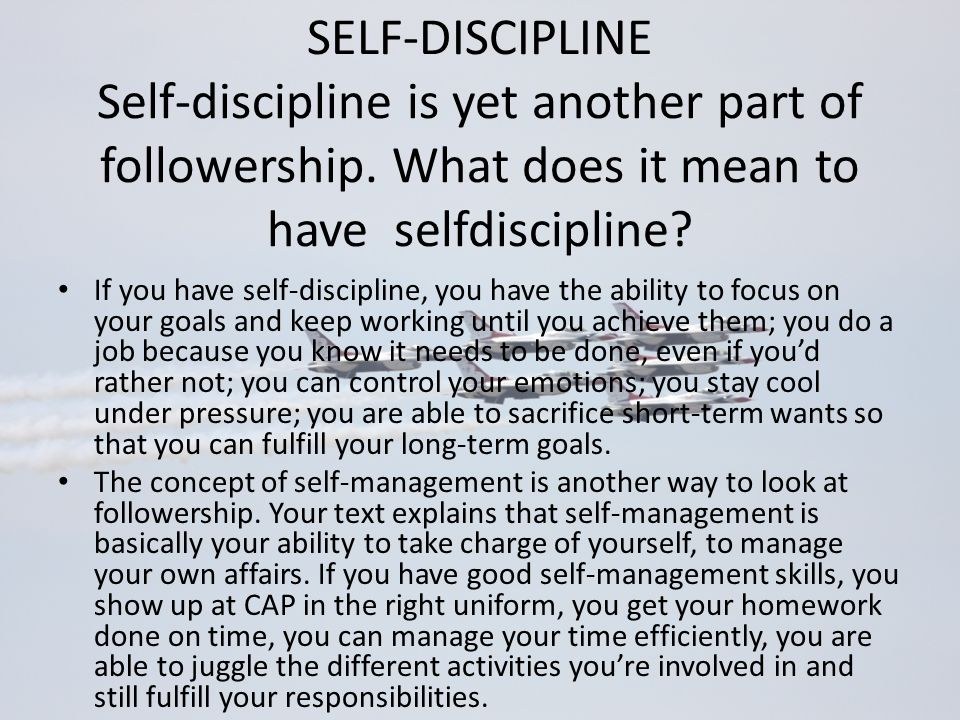 SELF-DISCIPLINE Self-discipline is yet another part of followership. What does it mean to have selfdiscipline