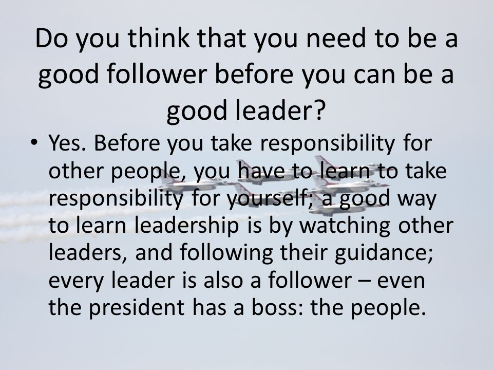 Do you think that you need to be a good follower before you can be a good leader