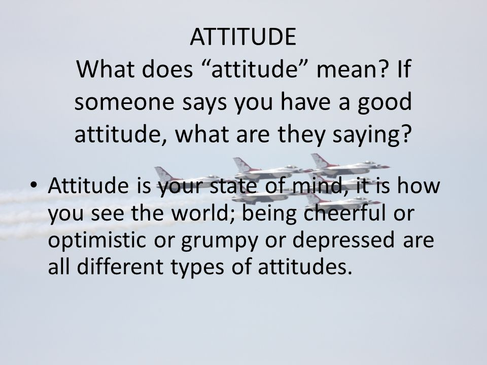 ATTITUDE What does attitude mean If someone says you have a good attitude, what are they saying
