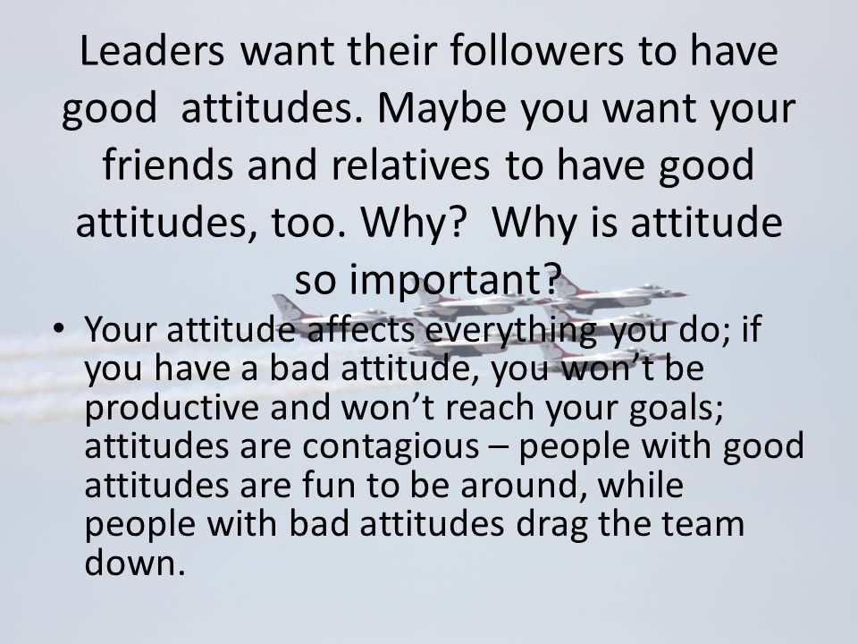 Leaders want their followers to have good attitudes