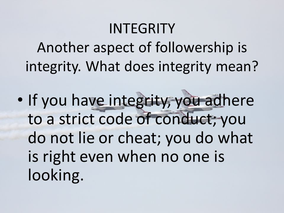 Another aspect of followership is integrity. What does integrity mean