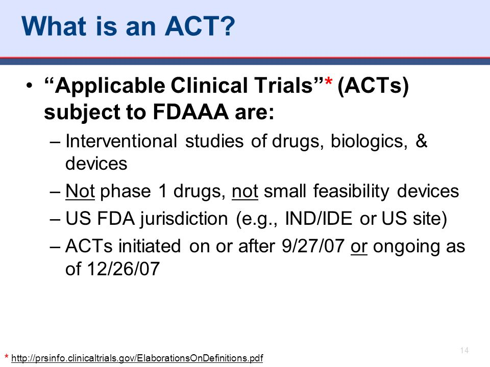 What is an ACT Applicable Clinical Trials * (ACTs) subject to FDAAA are: Interventional studies of drugs, biologics, & devices.