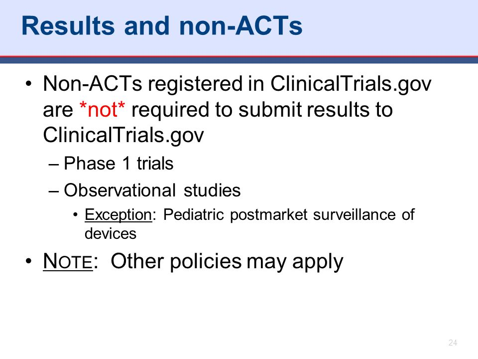 Results and non-ACTs Non-ACTs registered in ClinicalTrials.gov are *not* required to submit results to ClinicalTrials.gov.