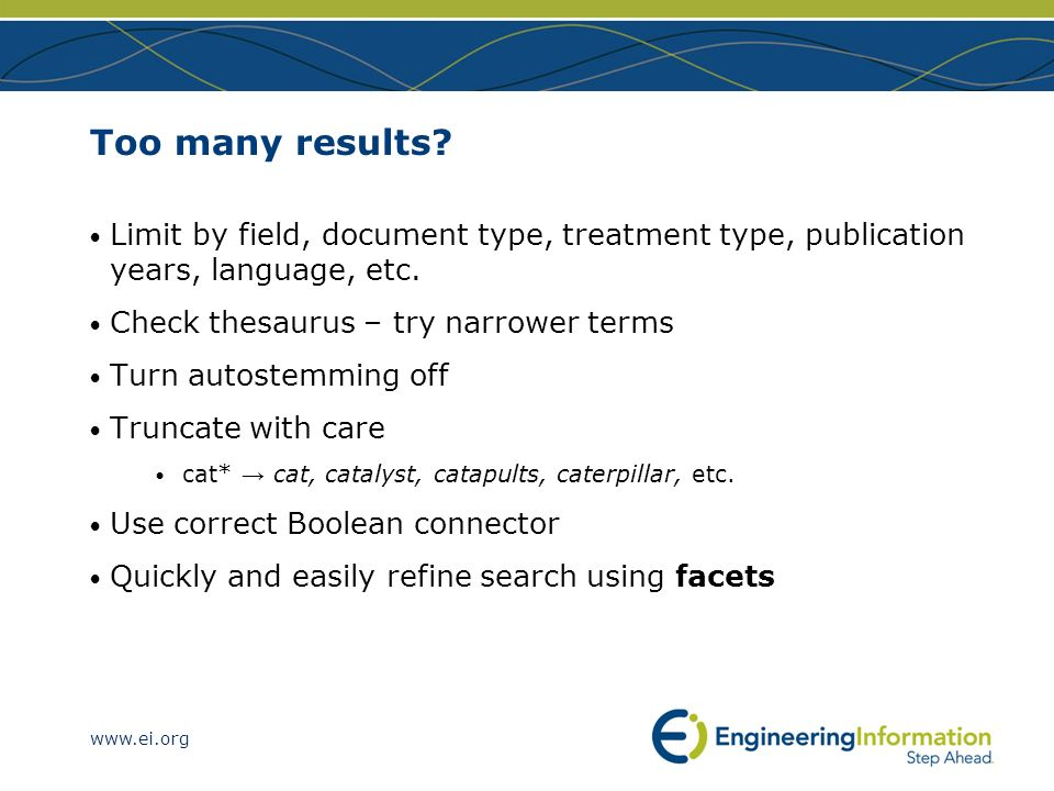 Too many results Limit by field, document type, treatment type, publication years, language, etc. Check thesaurus – try narrower terms.