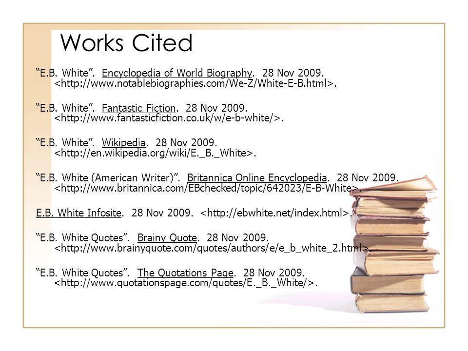 Works Cited E.B. White . Encyclopedia of World Biography. 28 Nov 2009. <http://www.notablebiographies.com/We-Z/White-E-B.html>.