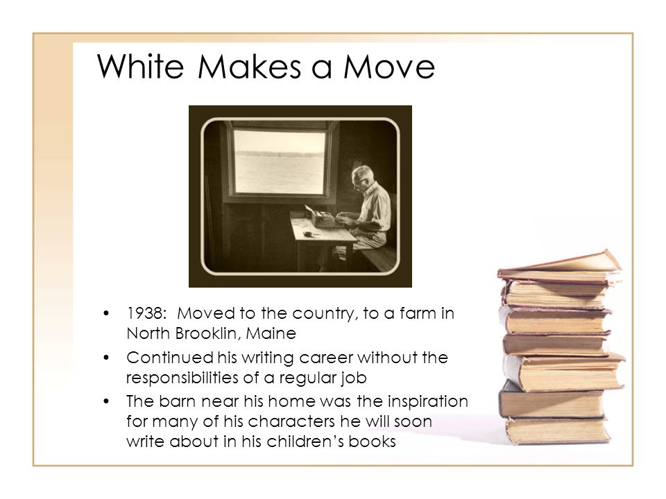 White Makes a Move 1938: Moved to the country, to a farm in North Brooklin, Maine.