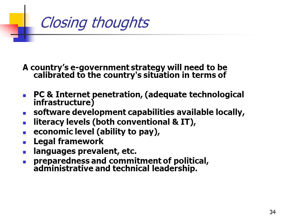 Closing thoughts A country's e-government strategy will need to be calibrated to the country s situation in terms of.