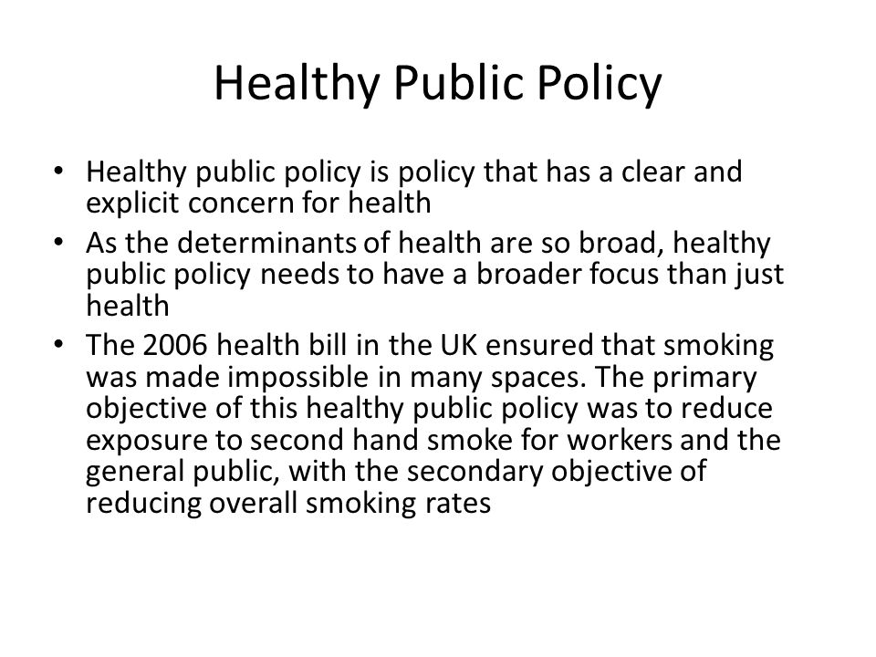 Healthy Public Policy Healthy public policy is policy that has a clear and explicit concern for health.