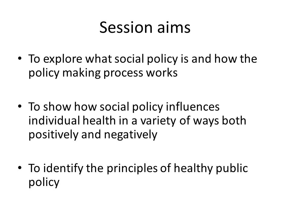 Session aims To explore what social policy is and how the policy making process works.