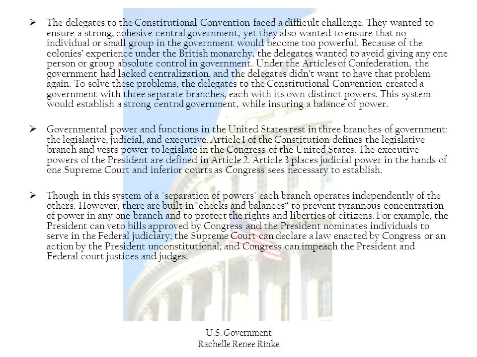 The delegates to the Constitutional Convention faced a difficult challenge. They wanted to ensure a strong, cohesive central government, yet they also wanted to ensure that no individual or small group in the government would become too powerful. Because of the colonies' experience under the British monarchy, the delegates wanted to avoid giving any one person or group absolute control in government. Under the Articles of Confederation, the government had lacked centralization, and the delegates didn't want to have that problem again. To solve these problems, the delegates to the Constitutional Convention created a government with three separate branches, each with its own distinct powers. This system would establish a strong central government, while insuring a balance of power.