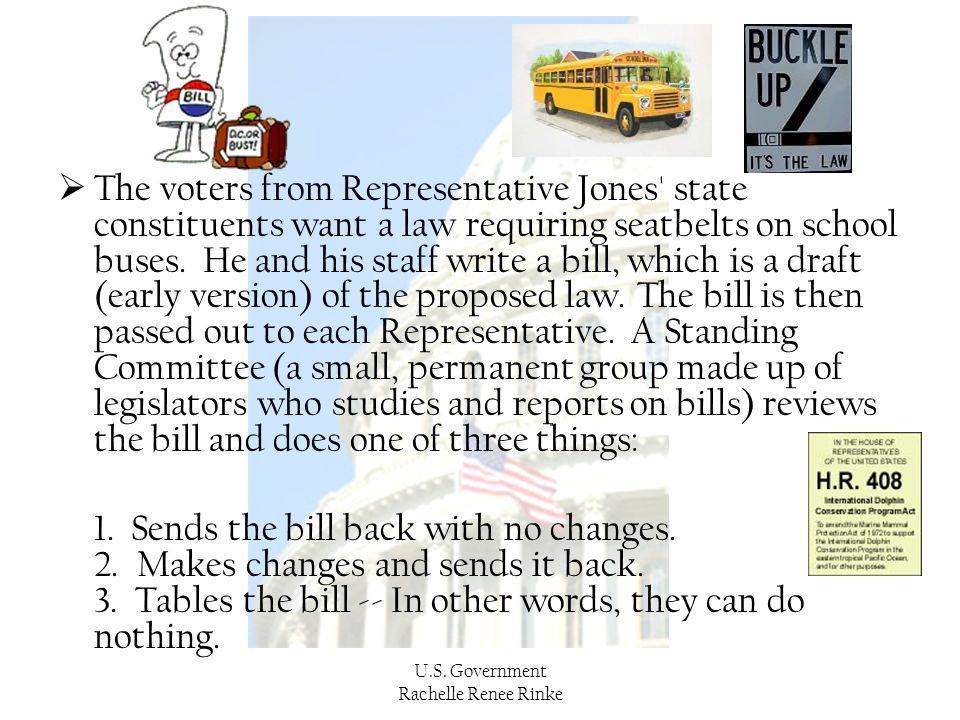 The voters from Representative Jones state constituents want a law requiring seatbelts on school buses. He and his staff write a bill, which is a draft (early version) of the proposed law. The bill is then passed out to each Representative. A Standing Committee (a small, permanent group made up of legislators who studies and reports on bills) reviews the bill and does one of three things: