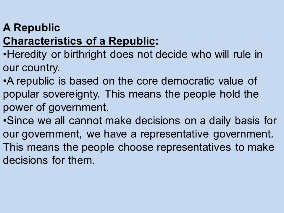 A Republic Characteristics of a Republic: Heredity or birthright does not decide who will rule in our country.