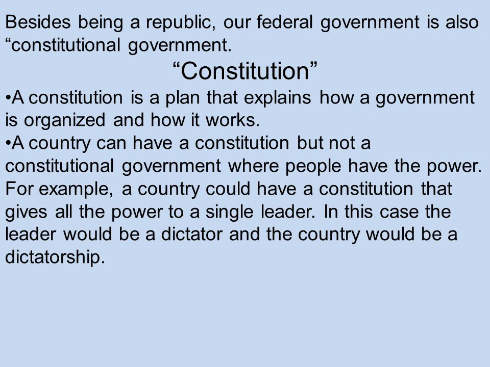 Besides being a republic, our federal government is also constitutional government.