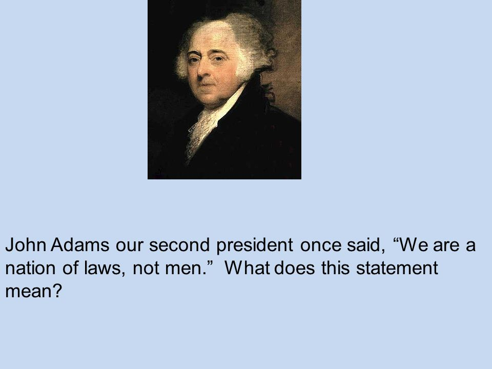 John Adams our second president once said, We are a nation of laws, not men. What does this statement mean