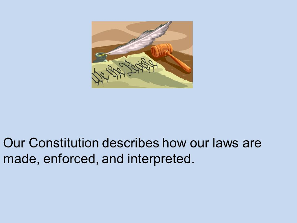 Our Constitution describes how our laws are made, enforced, and interpreted.