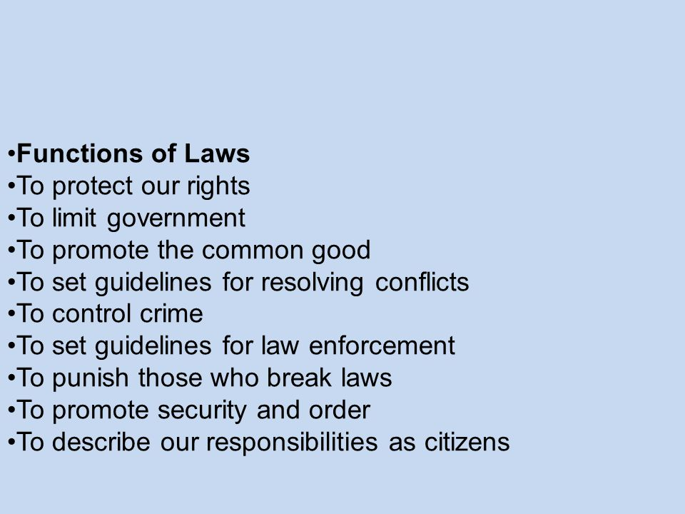 Functions of Laws To protect our rights. To limit government. To promote the common good. To set guidelines for resolving conflicts.