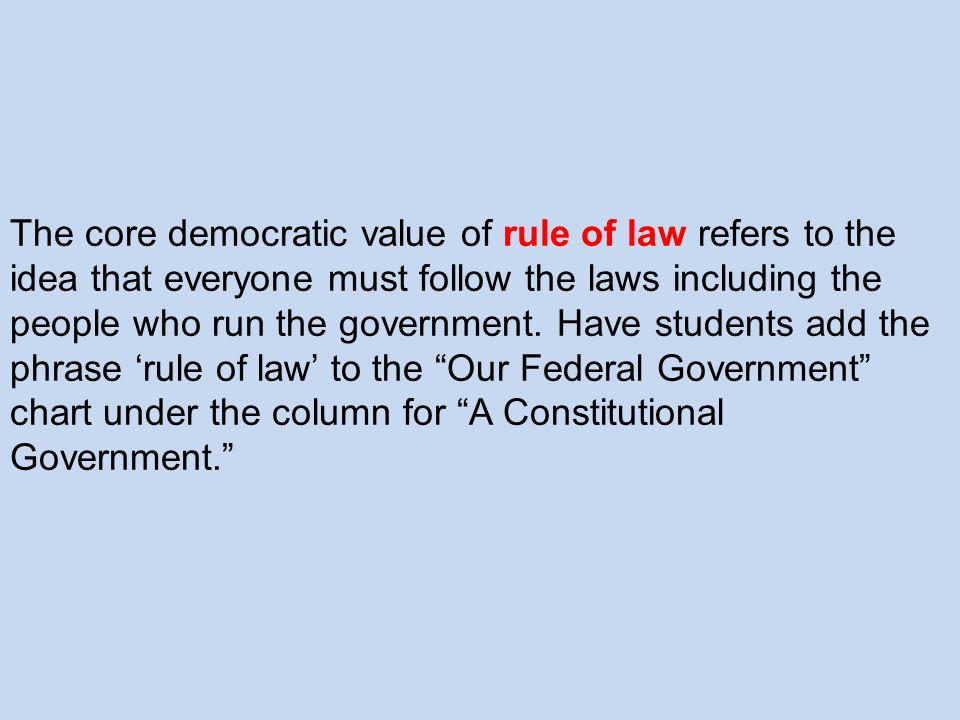 The core democratic value of rule of law refers to the idea that everyone must follow the laws including the people who run the government.