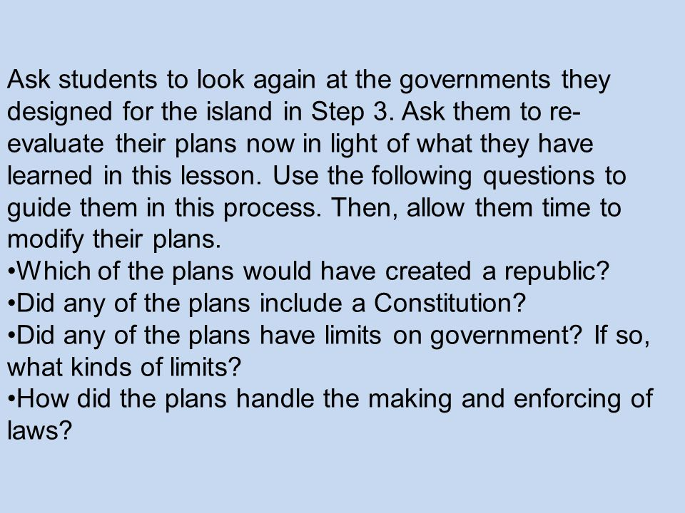 Ask students to look again at the governments they designed for the island in Step 3. Ask them to re-evaluate their plans now in light of what they have learned in this lesson. Use the following questions to guide them in this process. Then, allow them time to modify their plans.