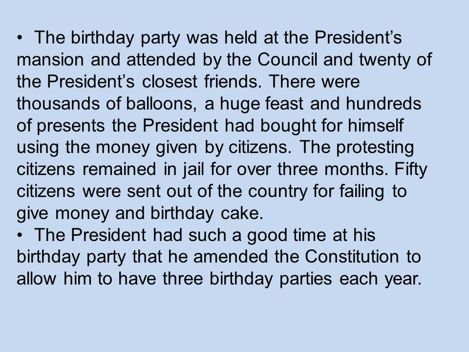 The birthday party was held at the President's mansion and attended by the Council and twenty of the President's closest friends. There were thousands of balloons, a huge feast and hundreds of presents the President had bought for himself using the money given by citizens. The protesting citizens remained in jail for over three months. Fifty citizens were sent out of the country for failing to give money and birthday cake.