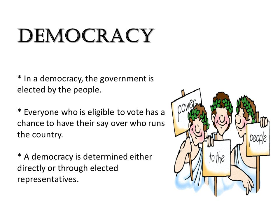 DEMOCRACY * In a democracy, the government is elected by the people.