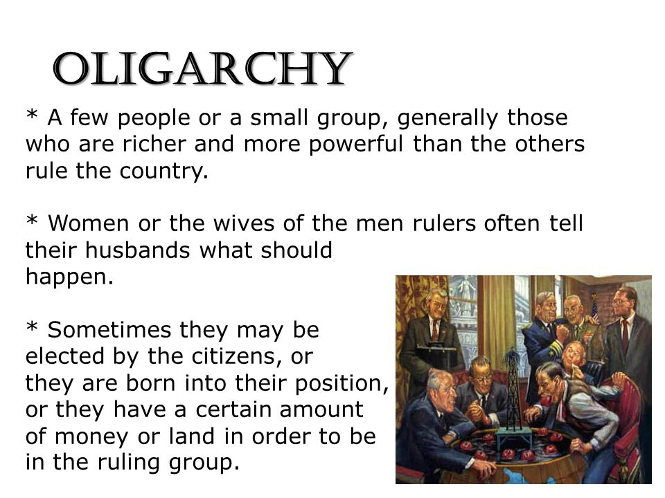OLIGARCHY * A few people or a small group, generally those who are richer and more powerful than the others rule the country.