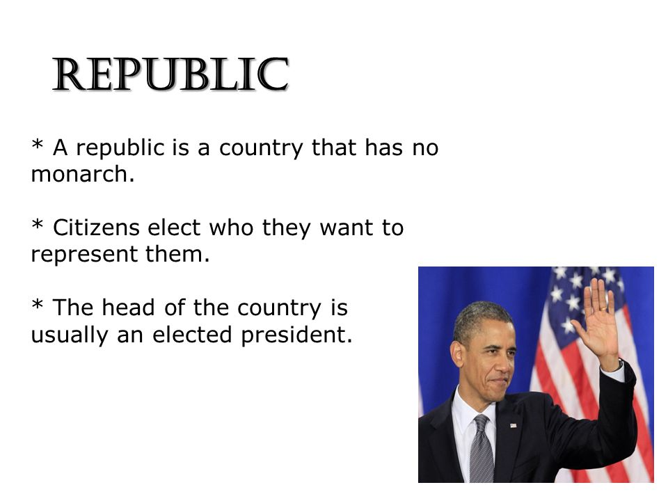 REPUBLIC * A republic is a country that has no monarch.