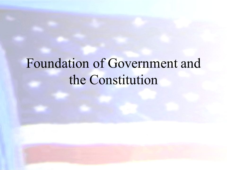 Foundation of Government and the Constitution