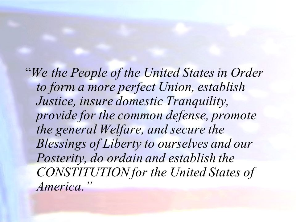 We the People of the United States in Order to form a more perfect Union, establish Justice, insure domestic Tranquility, provide for the common defense, promote the general Welfare, and secure the Blessings of Liberty to ourselves and our Posterity, do ordain and establish the CONSTITUTION for the United States of America.
