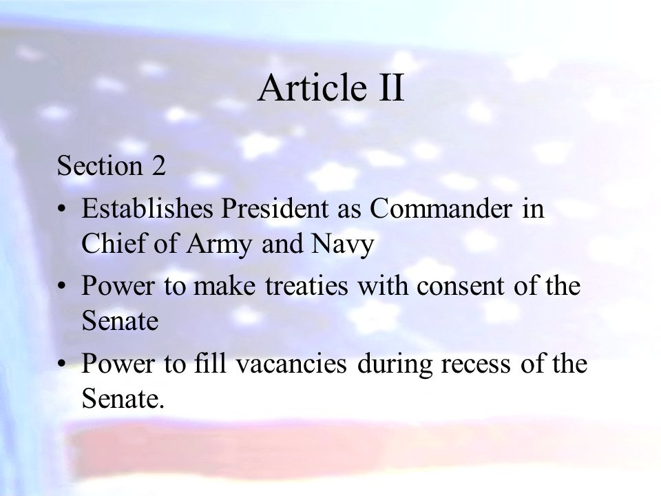 Article II Section 2. Establishes President as Commander in Chief of Army and Navy. Power to make treaties with consent of the Senate.