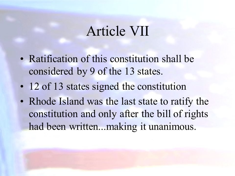 Article VII Ratification of this constitution shall be considered by 9 of the 13 states. 12 of 13 states signed the constitution.