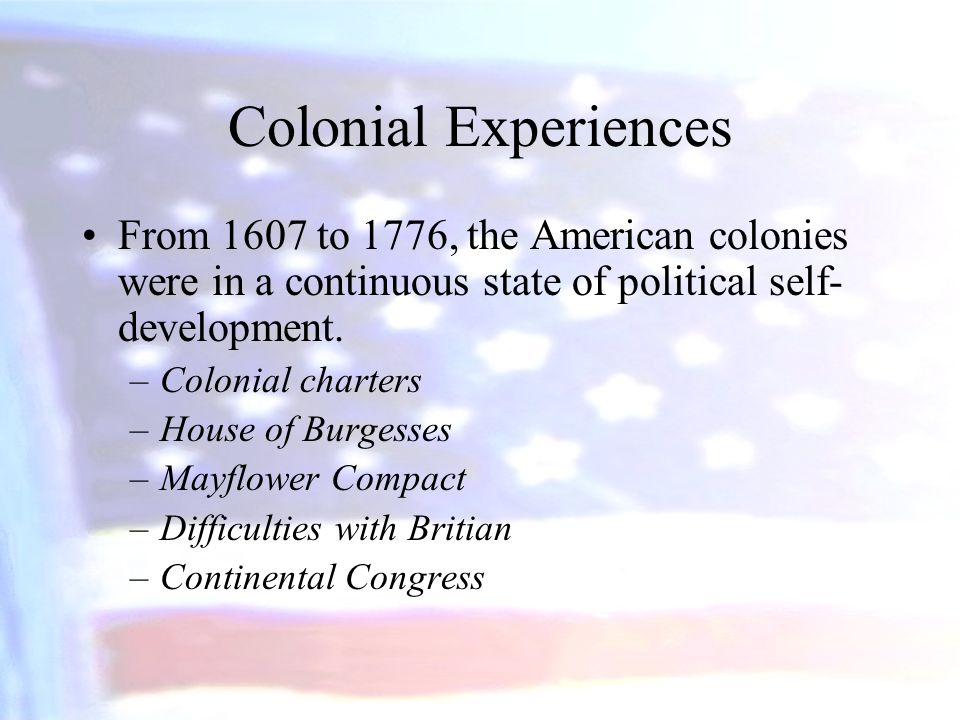 Colonial Experiences From 1607 to 1776, the American colonies were in a continuous state of political self-development.