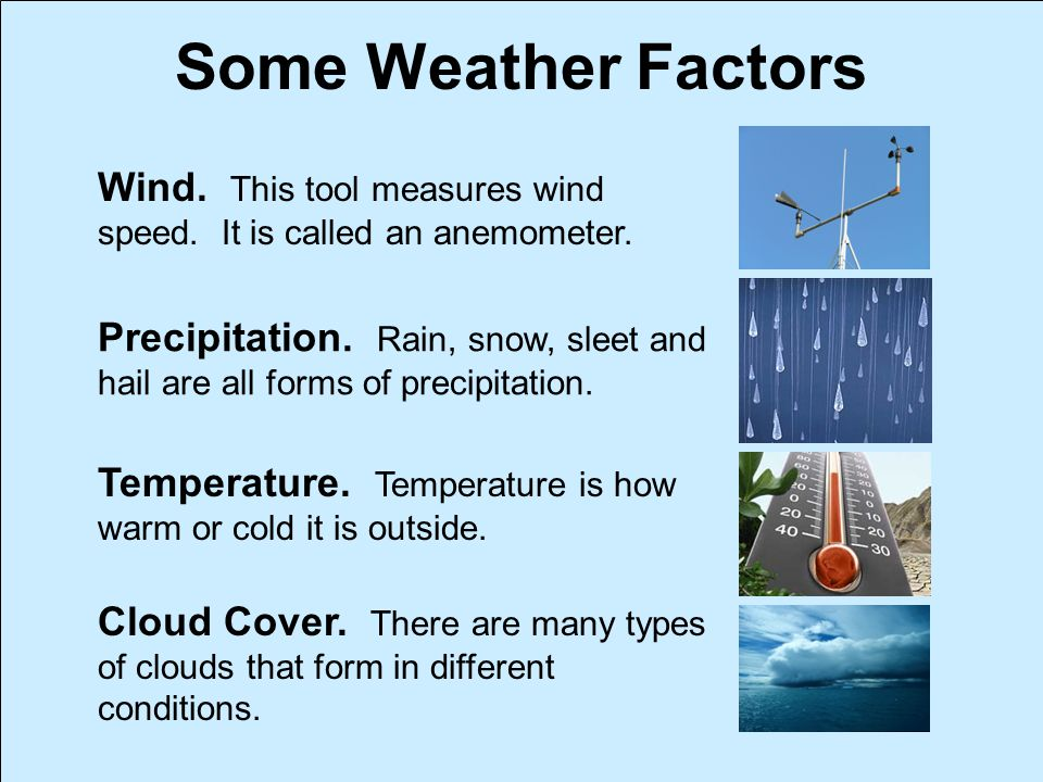 Some Weather Factors Wind. This tool measures wind speed. It is called an anemometer.