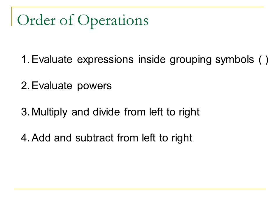Order of Operations Evaluate expressions inside grouping symbols ( )