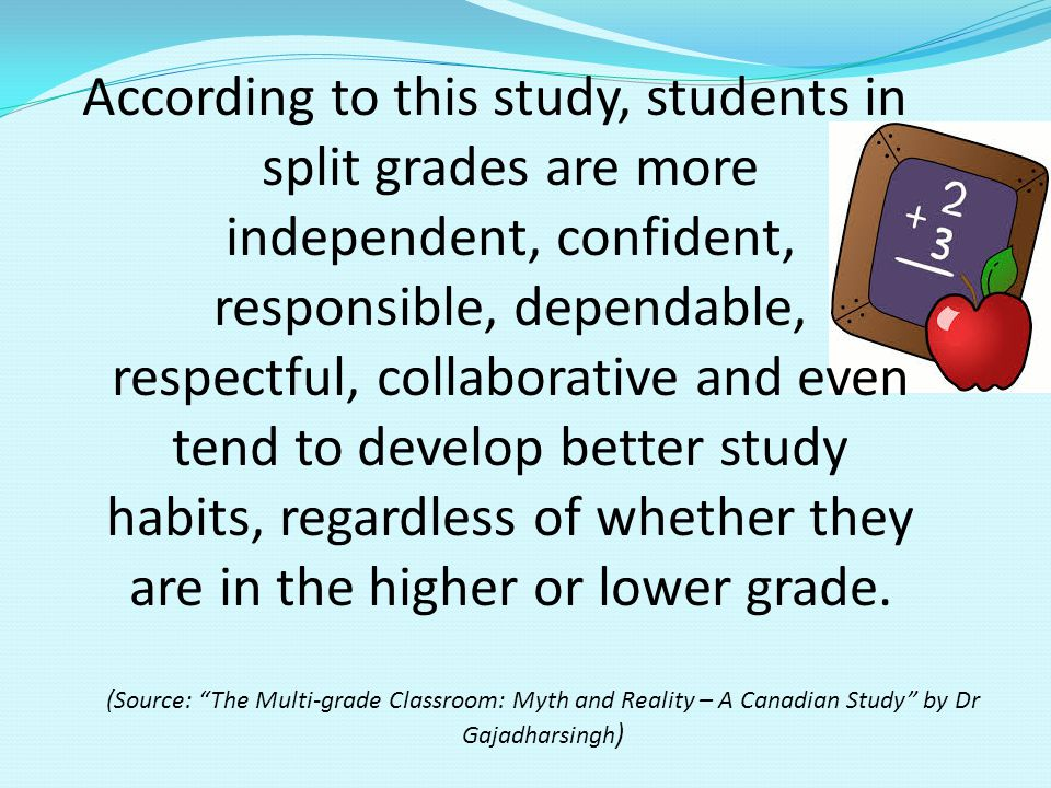According to this study, students in split grades are more independent, confident, responsible, dependable, respectful, collaborative and even tend to develop better study habits, regardless of whether they are in the higher or lower grade.