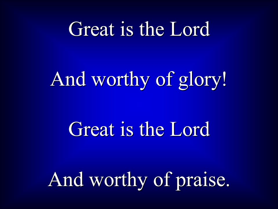 Great is the Lord And worthy of glory! And worthy of praise.