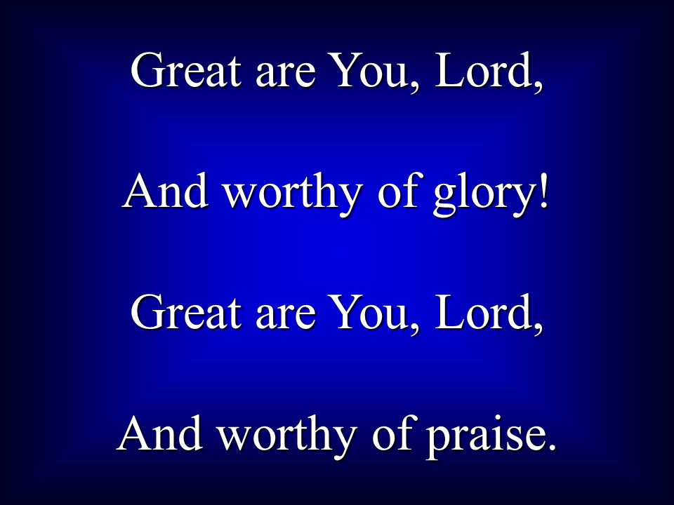 Great are You, Lord, And worthy of glory! And worthy of praise.