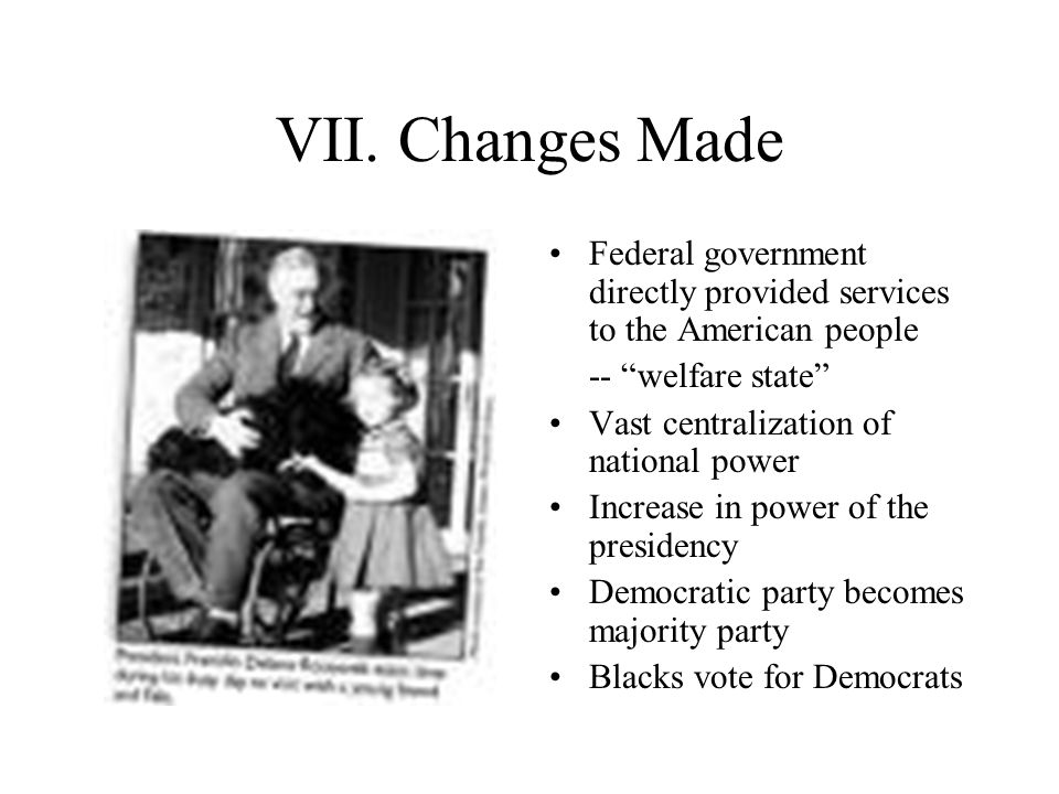 VII. Changes Made Federal government directly provided services to the American people. -- welfare state