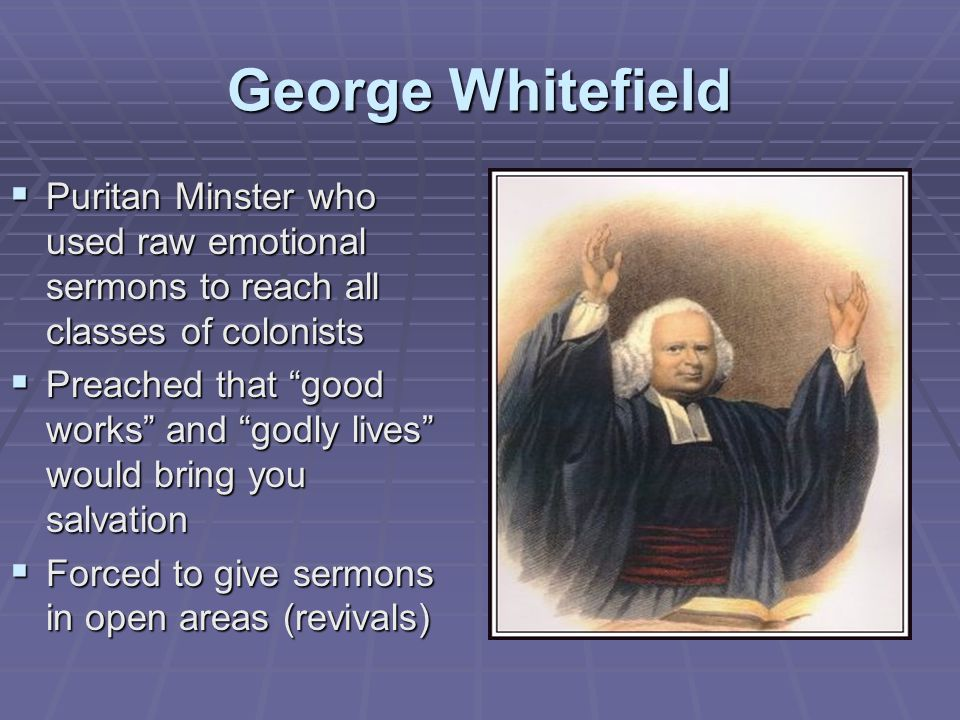 George Whitefield Puritan Minster who used raw emotional sermons to reach all classes of colonists.