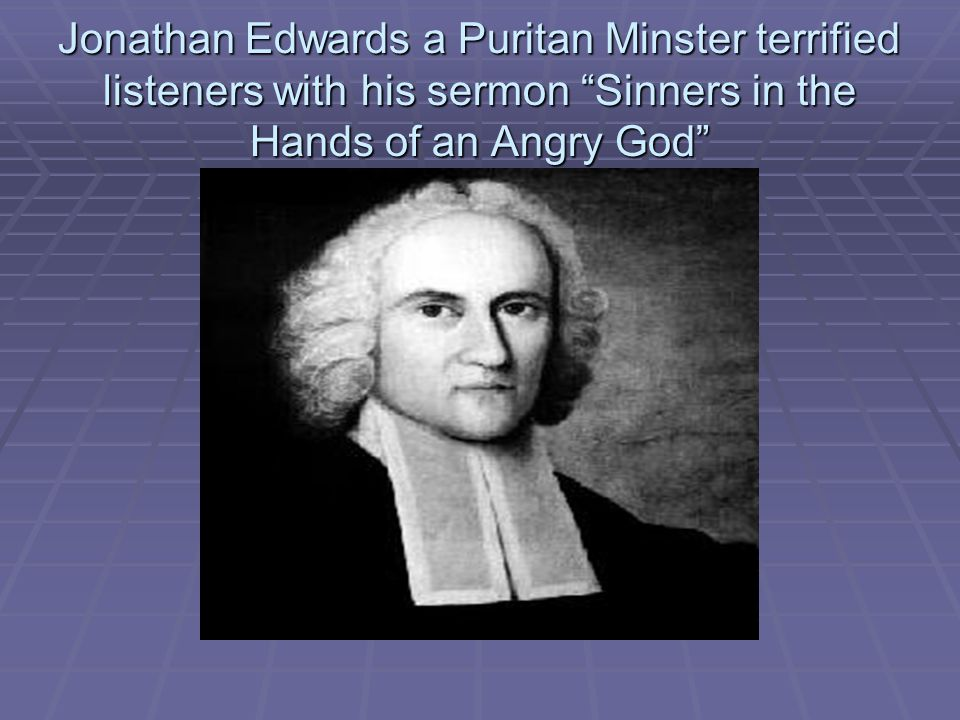 Jonathan Edwards a Puritan Minster terrified listeners with his sermon Sinners in the Hands of an Angry God