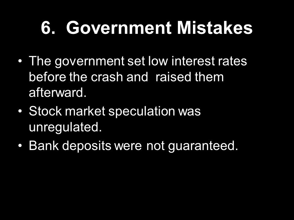 6. Government Mistakes The government set low interest rates before the crash and raised them afterward.