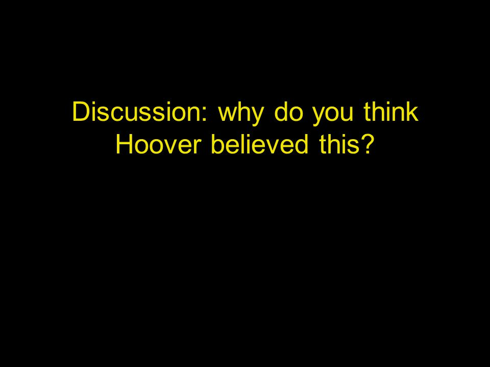 Discussion: why do you think Hoover believed this