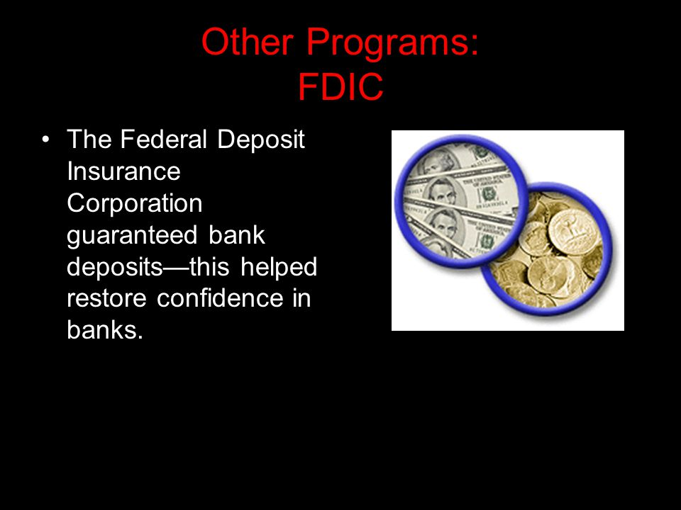 Other Programs: FDIC The Federal Deposit Insurance Corporation guaranteed bank deposits—this helped restore confidence in banks.