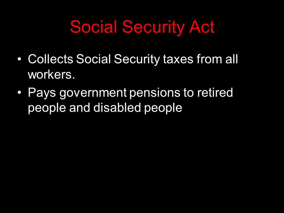 Social Security Act Collects Social Security taxes from all workers.