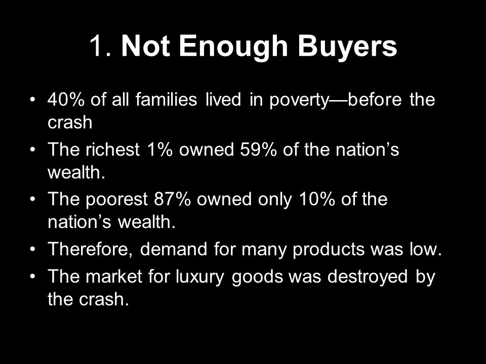 1. Not Enough Buyers 40% of all families lived in poverty—before the crash. The richest 1% owned 59% of the nation's wealth.
