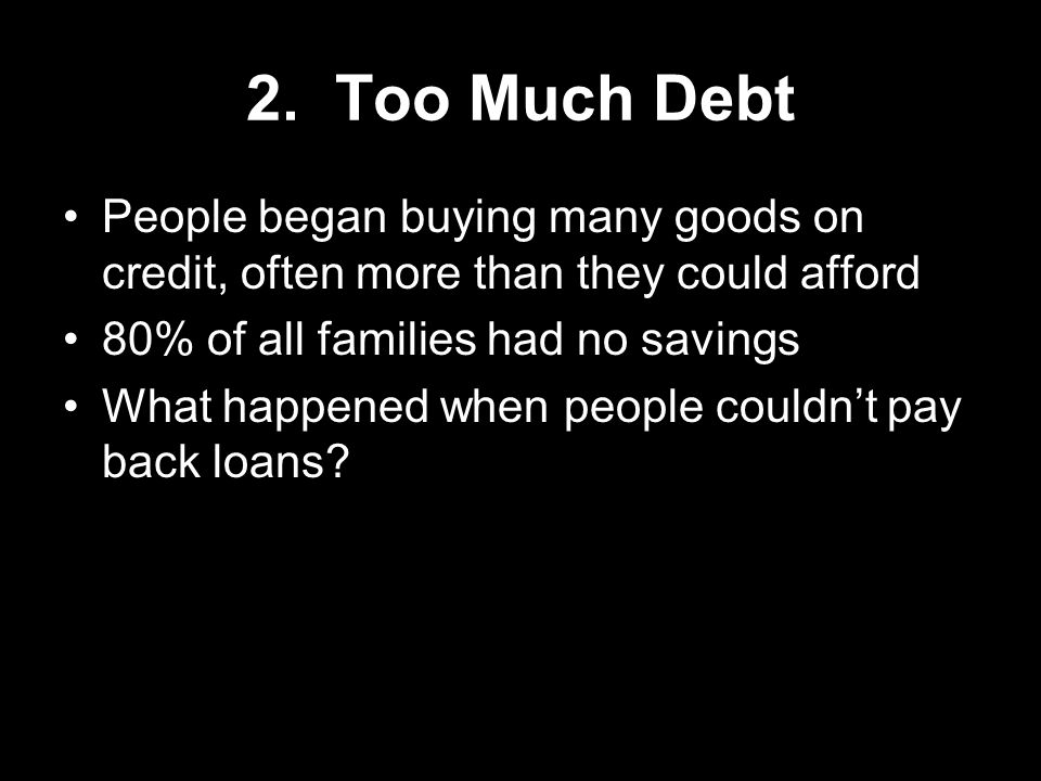 2. Too Much Debt People began buying many goods on credit, often more than they could afford. 80% of all families had no savings.