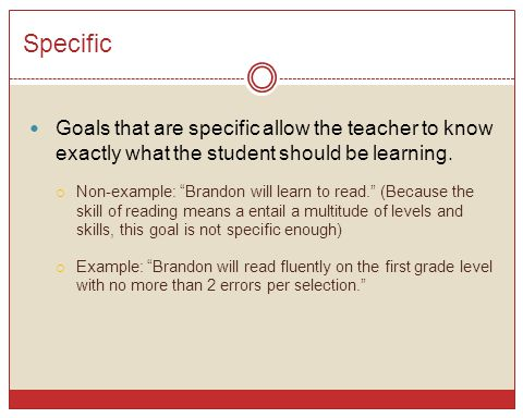 Specific Goals that are specific allow the teacher to know exactly what the student should be learning.