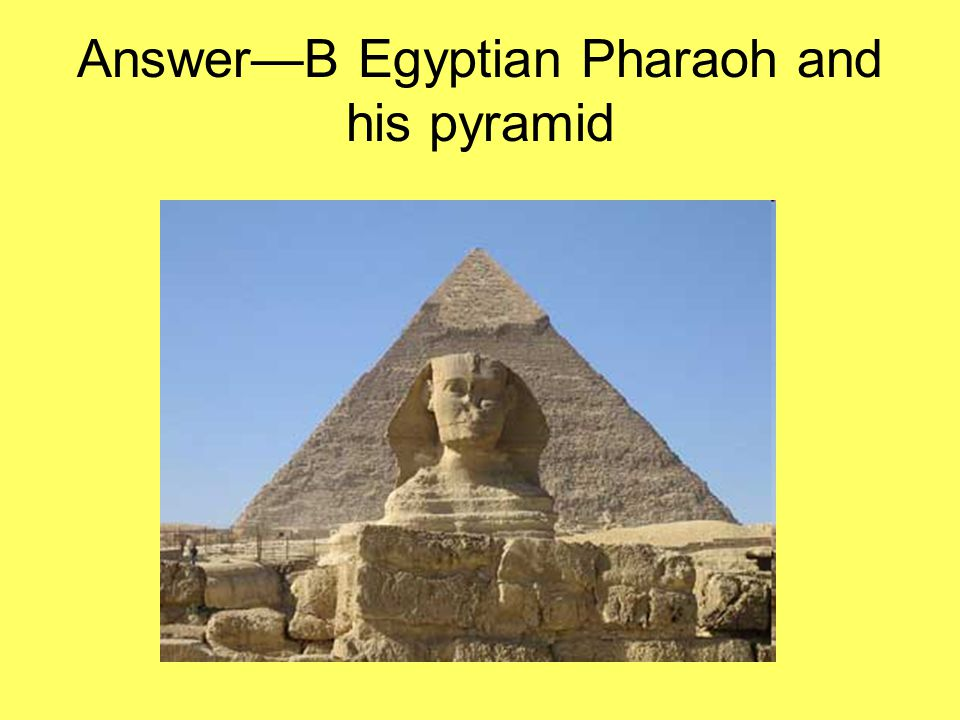 Answer—B Egyptian Pharaoh and his pyramid