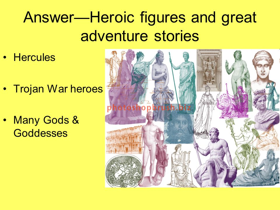 Answer—Heroic figures and great adventure stories