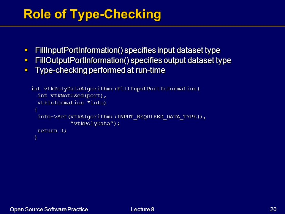 Role of Type-Checking FillInputPortInformation() specifies input dataset type. FillOutputPortInformation() specifies output dataset type.