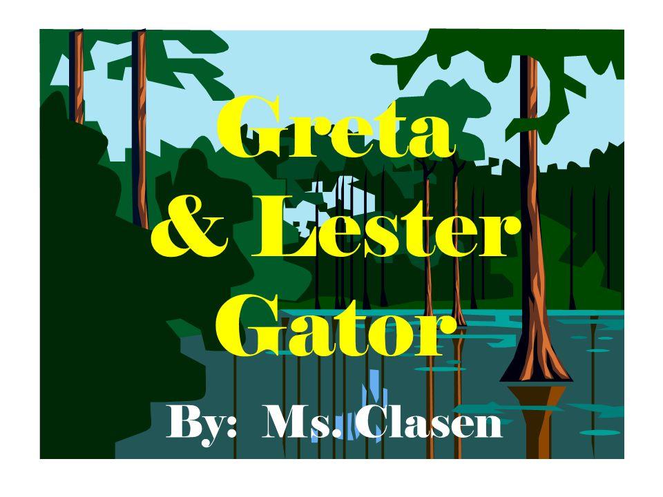 Greta & Lester Gator By: Ms. Clasen